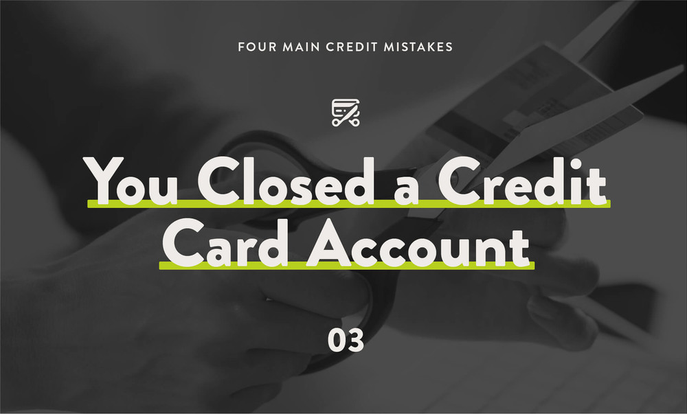 4 main credit mistakes: you closed a credit card account.