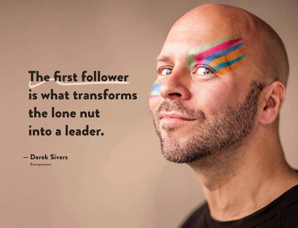 Quote by Derek Sivers in Entrepreneur: the first follower is what transforms the lone nut into a leader.