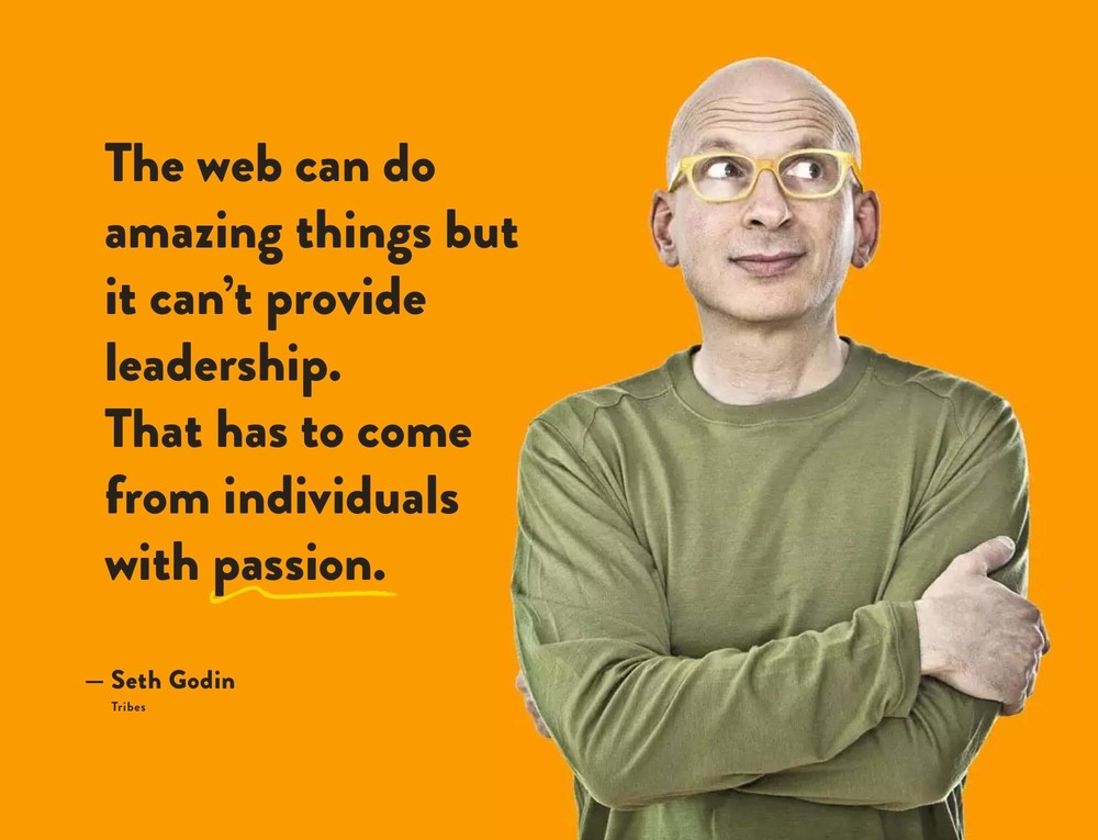 Seth Godin quote: The web can do amazing things but it can't provide leadership. That has to come from individuals with passion.